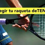 ¿Cómo elegir mi raqueta de tenis?